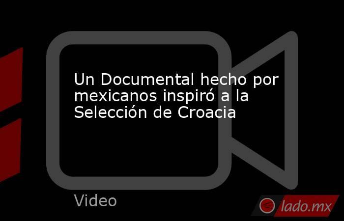 Un Documental hecho por mexicanos inspiró a la Selección de Croacia. Noticias en tiempo real