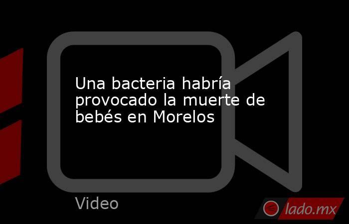 Una bacteria habría provocado la muerte de bebés en Morelos. Noticias en tiempo real