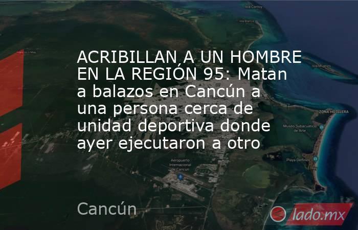 ACRIBILLAN A UN HOMBRE EN LA REGIÓN 95: Matan a balazos en Cancún a una persona cerca de unidad deportiva donde ayer ejecutaron a otro. Noticias en tiempo real