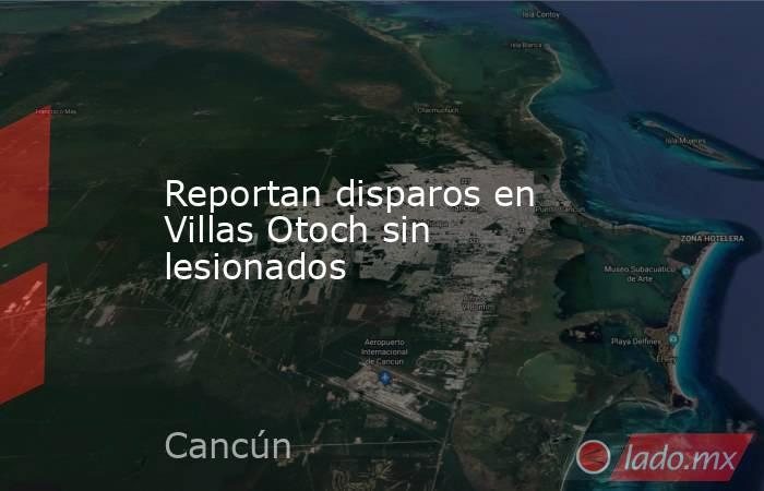 Reportan disparos en Villas Otoch sin lesionados. Noticias en tiempo real
