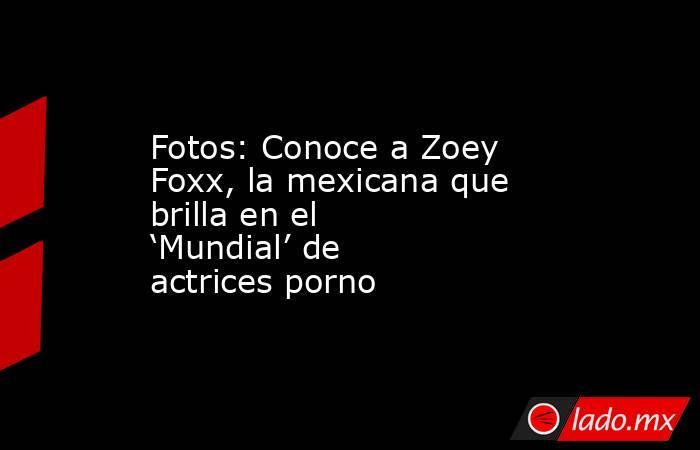 Fotos: Conoce a Zoey Foxx, la mexicana que brilla en el 'Mundial' de actrices porno. Noticias en tiempo real