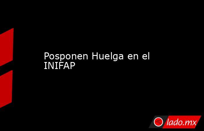 Posponen Huelga en el INIFAP. Noticias en tiempo real