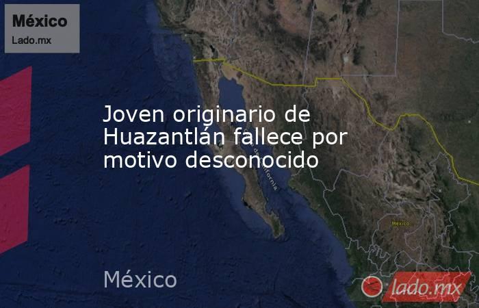 Joven originario de Huazantlán fallece por motivo desconocido. Noticias en tiempo real