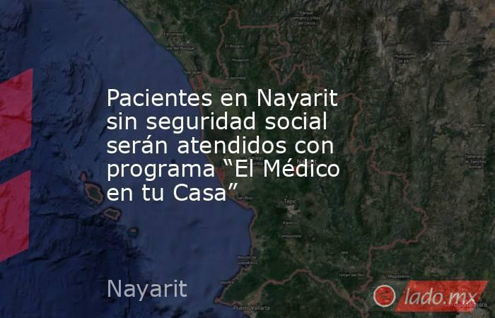 """Pacientes en Nayarit sin seguridad social serán atendidos con programa """"El Médico en tu Casa"""". Noticias en tiempo real"""