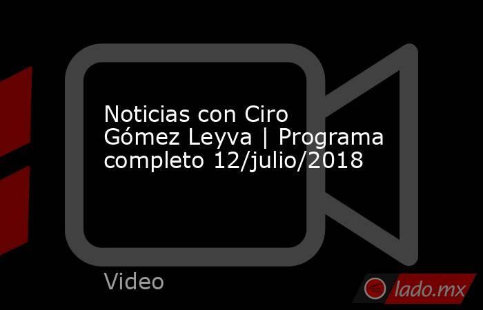 Noticias con Ciro Gómez Leyva | Programa completo 12/julio/2018. Noticias en tiempo real