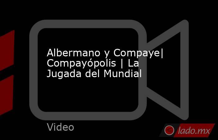 Albermano y Compaye| Compayópolis | La Jugada del Mundial. Noticias en tiempo real