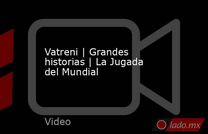 Vatreni | Grandes historias | La Jugada del Mundial. Noticias en tiempo real