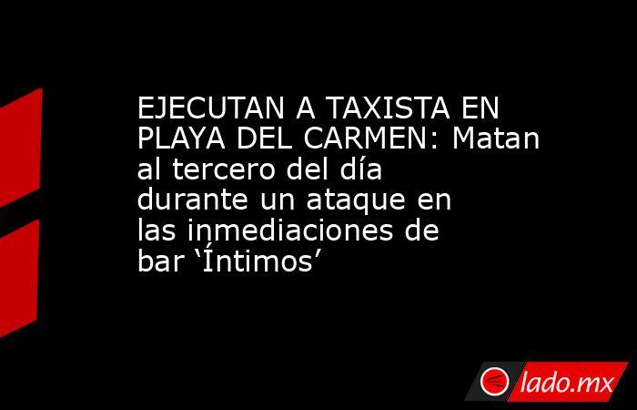 EJECUTAN A TAXISTA EN PLAYA DEL CARMEN: Matan al tercero del día durante un ataque en las inmediaciones de bar 'Íntimos'. Noticias en tiempo real
