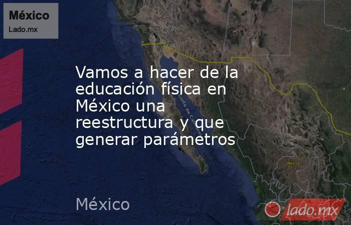 Vamos a hacer de la educación física en México una reestructura y que generar parámetros. Noticias en tiempo real