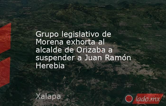 Grupo legislativo de Morena exhorta al alcalde de Orizaba a suspender a Juan Ramón Herebia. Noticias en tiempo real