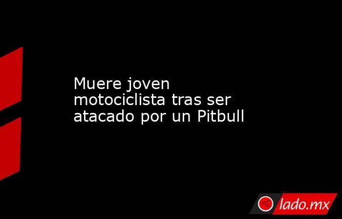 Muere joven motociclista tras ser atacado por un Pitbull. Noticias en tiempo real