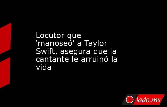 Locutor que 'manoseó' a Taylor Swift, asegura que la cantante le arruinó la vida. Noticias en tiempo real