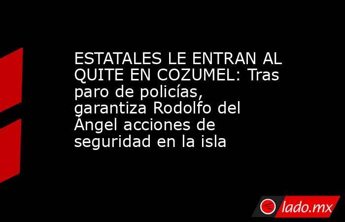 ESTATALES LE ENTRAN AL QUITE EN COZUMEL: Tras paro de policías, garantiza Rodolfo del Ángel acciones de seguridad en la isla. Noticias en tiempo real