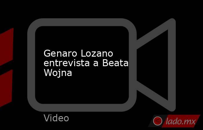 Genaro Lozano entrevista a Beata Wojna. Noticias en tiempo real