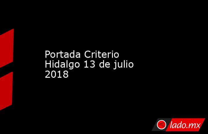 Portada Criterio Hidalgo 13 de julio 2018. Noticias en tiempo real