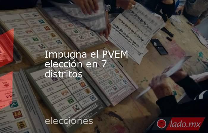 Impugna el PVEM elección en 7 distritos. Noticias en tiempo real