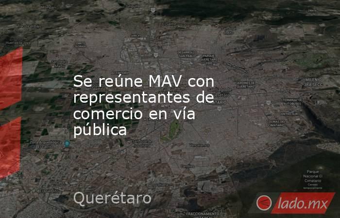 Se reúne MAV con representantes de comercio en vía pública. Noticias en tiempo real
