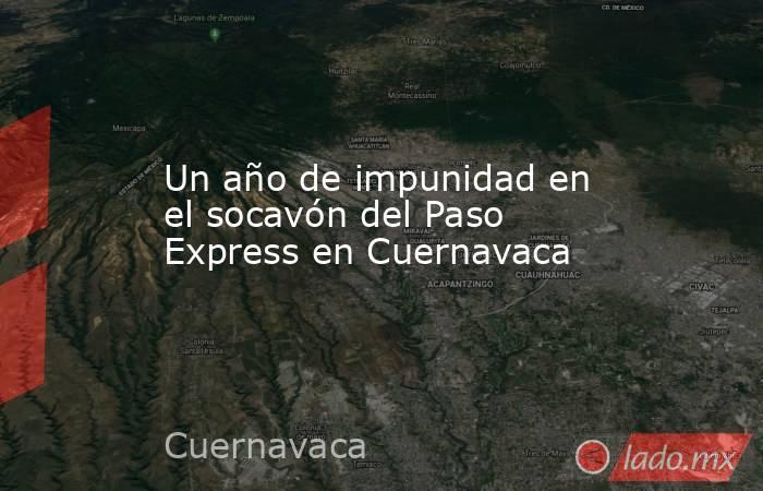 Un año de impunidad en el socavón del Paso Express en Cuernavaca. Noticias en tiempo real
