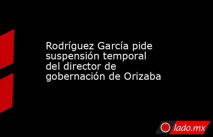 Rodríguez García pide suspensión temporal del director de gobernación de Orizaba. Noticias en tiempo real