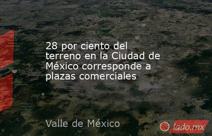 28 por ciento del terreno en la Ciudad de México corresponde a plazas comerciales. Noticias en tiempo real