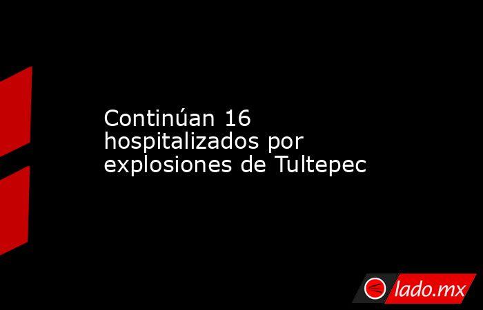 Continúan 16 hospitalizados por explosiones de Tultepec. Noticias en tiempo real