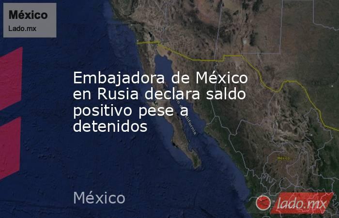 Embajadora de México en Rusia declara saldo positivo pese a detenidos. Noticias en tiempo real