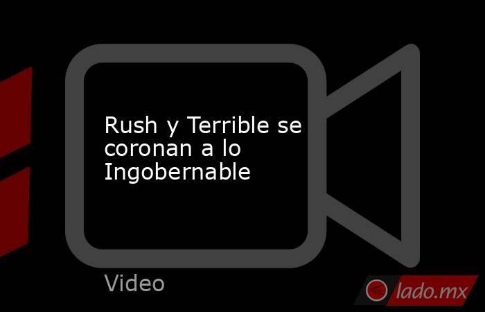 Rush y Terrible se coronan a lo Ingobernable. Noticias en tiempo real