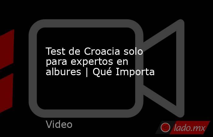Test de Croacia solo para expertos en albures | Qué Importa. Noticias en tiempo real
