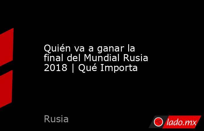 Quién va a ganar la final del Mundial Rusia 2018 | Qué Importa. Noticias en tiempo real