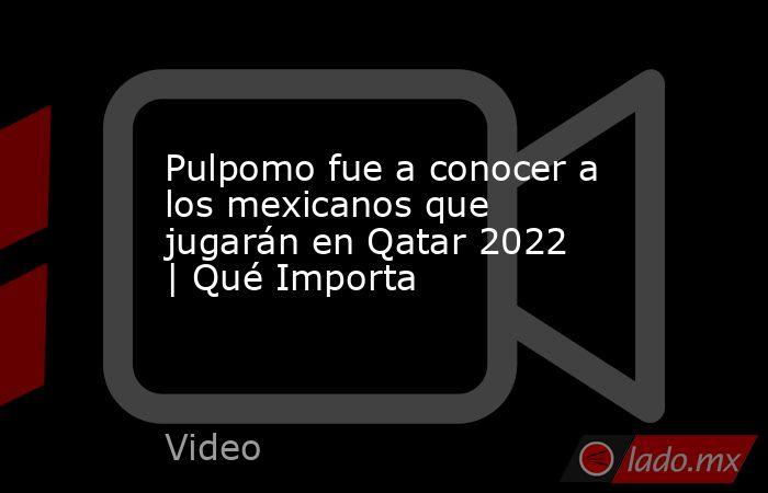 Pulpomo fue a conocer a los mexicanos que jugarán en Qatar 2022 | Qué Importa. Noticias en tiempo real