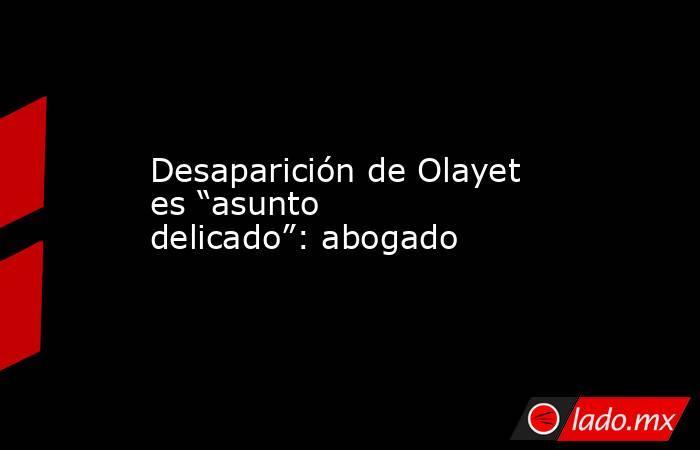 """Desaparición de Olayet es """"asunto delicado"""": abogado. Noticias en tiempo real"""