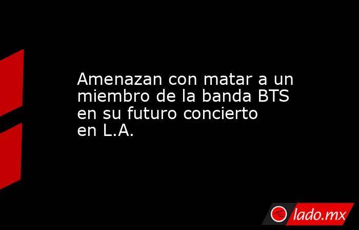Amenazan con matar a un miembro de la banda BTS en su futuro concierto en L.A.. Noticias en tiempo real