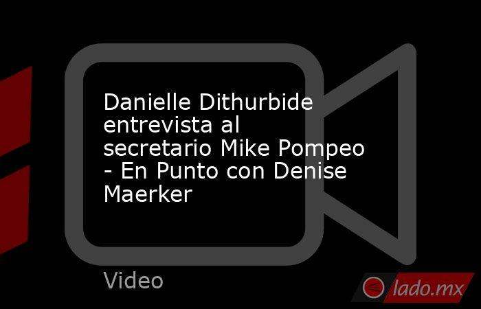 Danielle Dithurbide entrevista al secretario Mike Pompeo - En Punto con Denise Maerker. Noticias en tiempo real