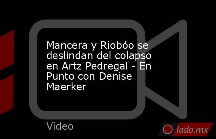 Mancera y Riobóo se deslindan del colapso en Artz Pedregal - En Punto con Denise Maerker. Noticias en tiempo real
