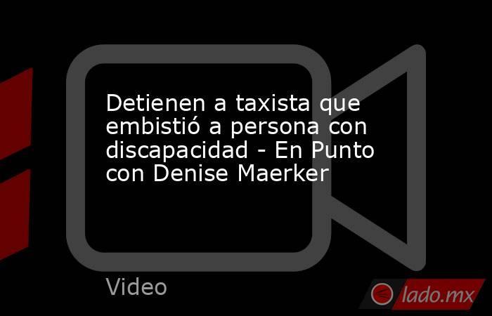 Detienen a taxista que embistió a persona con discapacidad - En Punto con Denise Maerker. Noticias en tiempo real