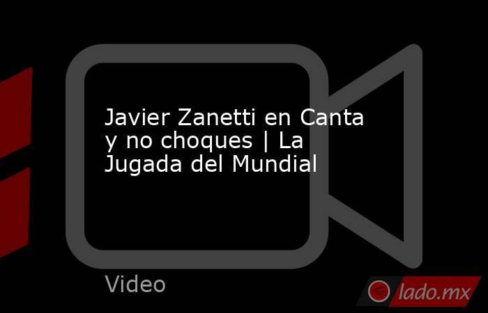 Javier Zanetti en Canta y no choques   La Jugada del Mundial. Noticias en tiempo real