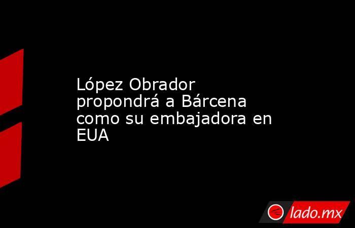 López Obrador propondrá a Bárcena como su embajadora en EUA. Noticias en tiempo real