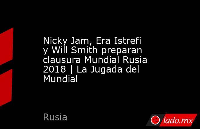 Nicky Jam, Era Istrefi y Will Smith preparan clausura Mundial Rusia 2018 | La Jugada del Mundial. Noticias en tiempo real