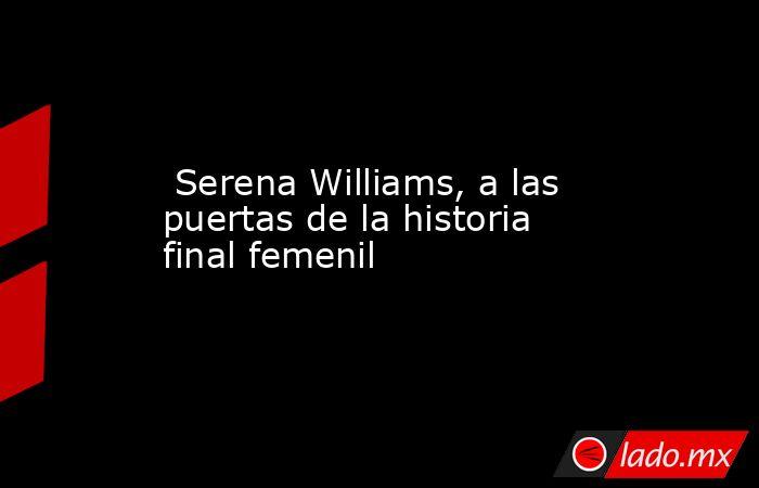 Serena Williams, a las puertas de la historia final femenil. Noticias en tiempo real