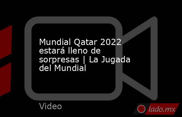 Mundial Qatar 2022 estará lleno de sorpresas   La Jugada del Mundial. Noticias en tiempo real