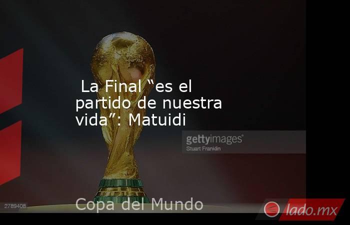 """La Final """"es el partido de nuestra vida"""": Matuidi. Noticias en tiempo real"""