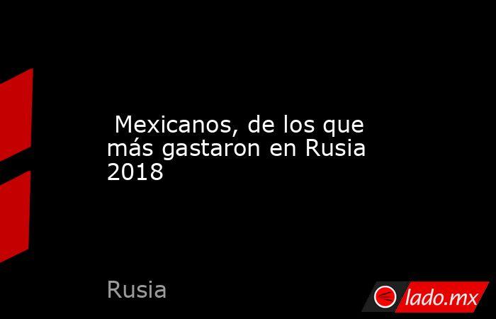 Mexicanos, de los que más gastaron en Rusia 2018. Noticias en tiempo real