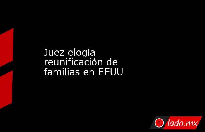 Juez elogia reunificación de familias en EEUU. Noticias en tiempo real