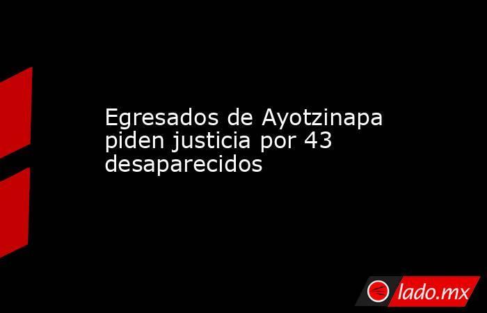 Egresados de Ayotzinapa piden justicia por 43 desaparecidos. Noticias en tiempo real
