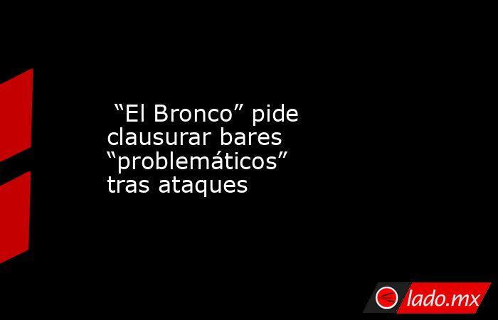 """""""El Bronco"""" pide clausurar bares """"problemáticos"""" tras ataques. Noticias en tiempo real"""