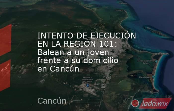 INTENTO DE EJECUCIÓN EN LA REGIÓN 101: Balean a un joven frente a su domicilio en Cancún. Noticias en tiempo real