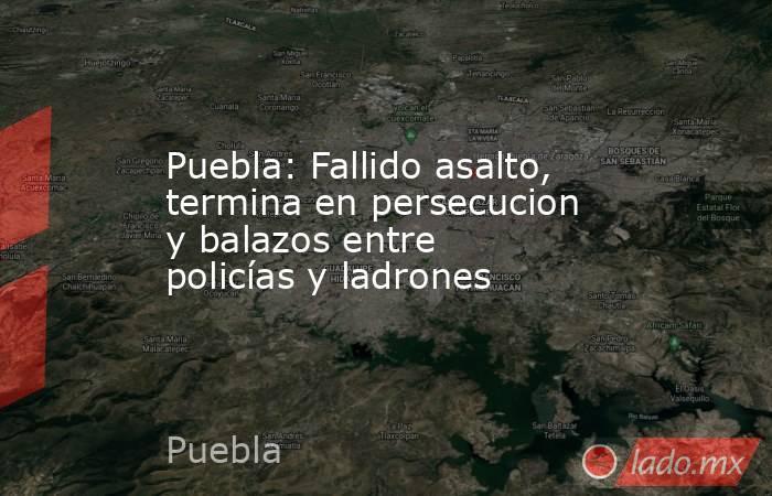 Puebla: Fallido asalto, termina en persecucion y balazos entre policías y ladrones. Noticias en tiempo real