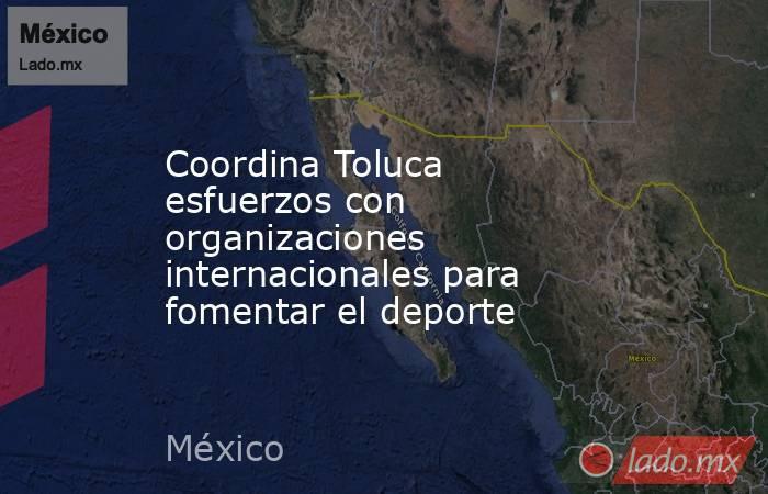 Coordina Toluca esfuerzos con organizaciones internacionales para fomentar el deporte. Noticias en tiempo real