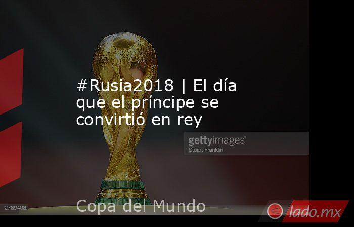 #Rusia2018 | El día que el príncipe se convirtió en rey. Noticias en tiempo real