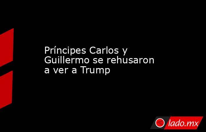 Príncipes Carlos y Guillermo se rehusaron a ver a Trump. Noticias en tiempo real